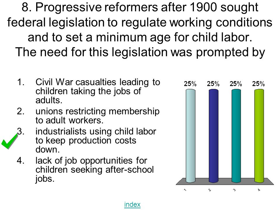 8. Progressive reformers after 1900 sought federal legislation to regulate working conditions and to set a minimum age for child labor. The need for this legislation was prompted by
