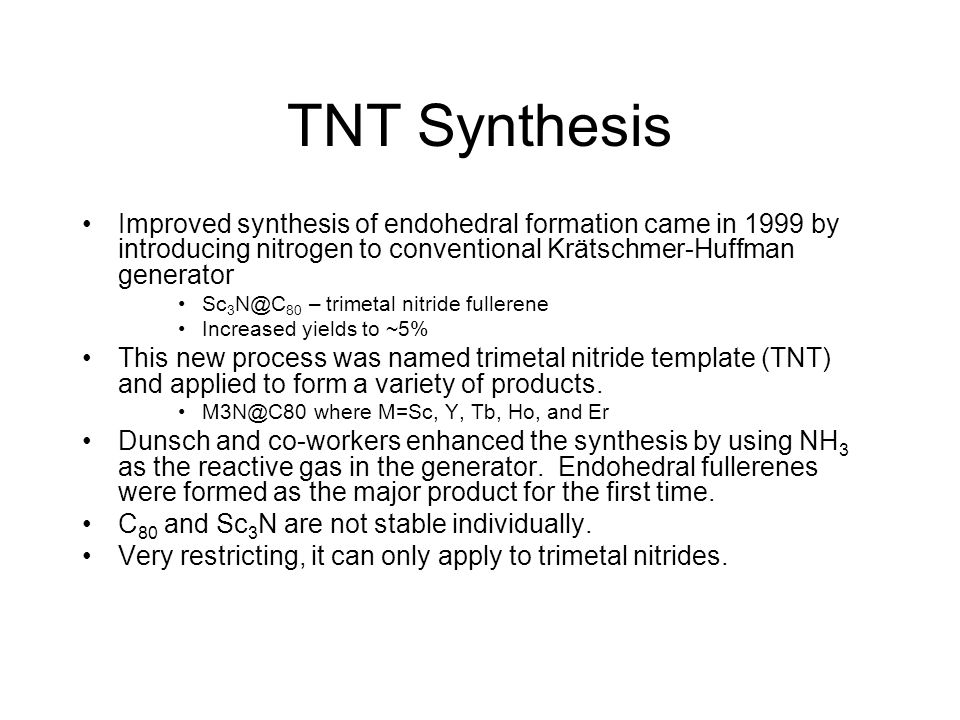 TNT Synthesis Improved synthesis of endohedral formation came in 1999 by introducing nitrogen to conventional Krätschmer-Huffman generator.
