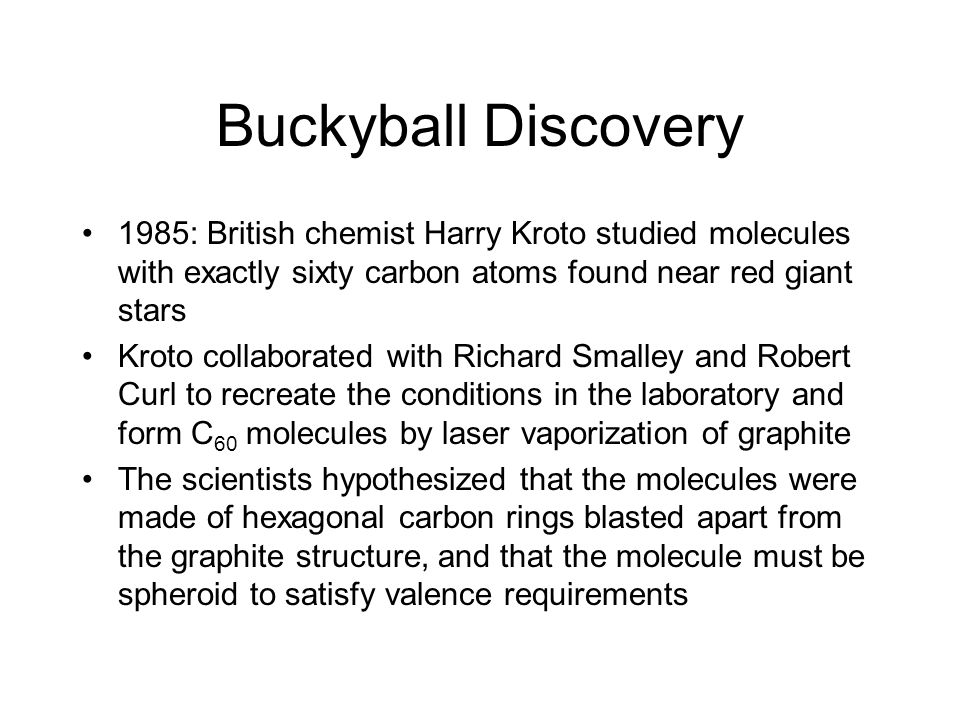 Buckyball Discovery 1985: British chemist Harry Kroto studied molecules with exactly sixty carbon atoms found near red giant stars.