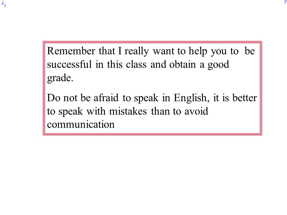 Remember that I really want to help you to be successful in this class and obtain a good grade.