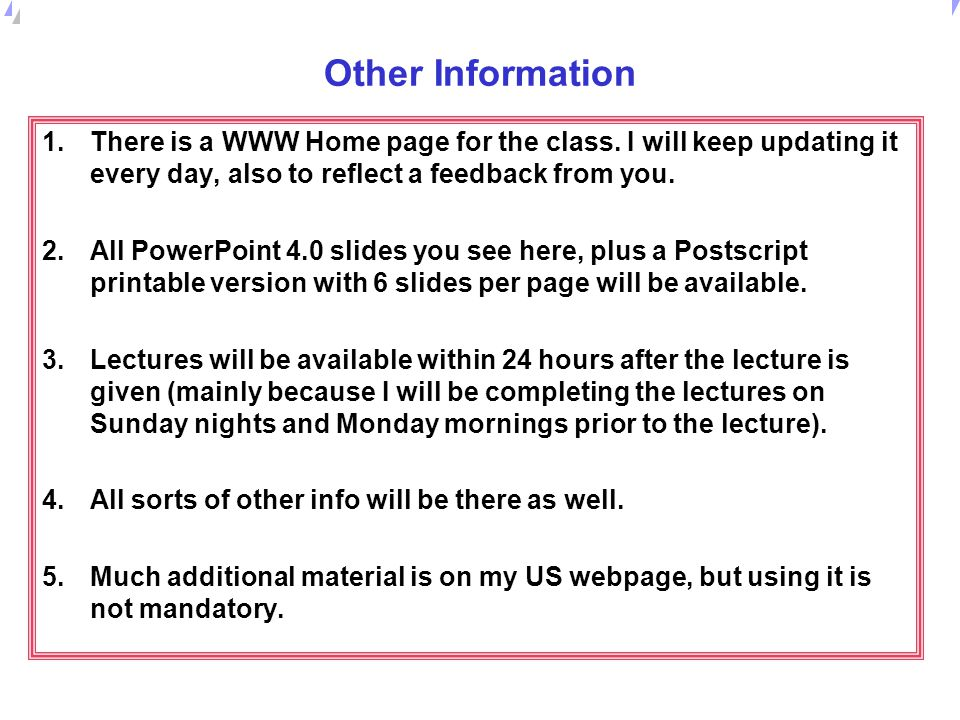 Other Information There is a WWW Home page for the class. I will keep updating it every day, also to reflect a feedback from you.