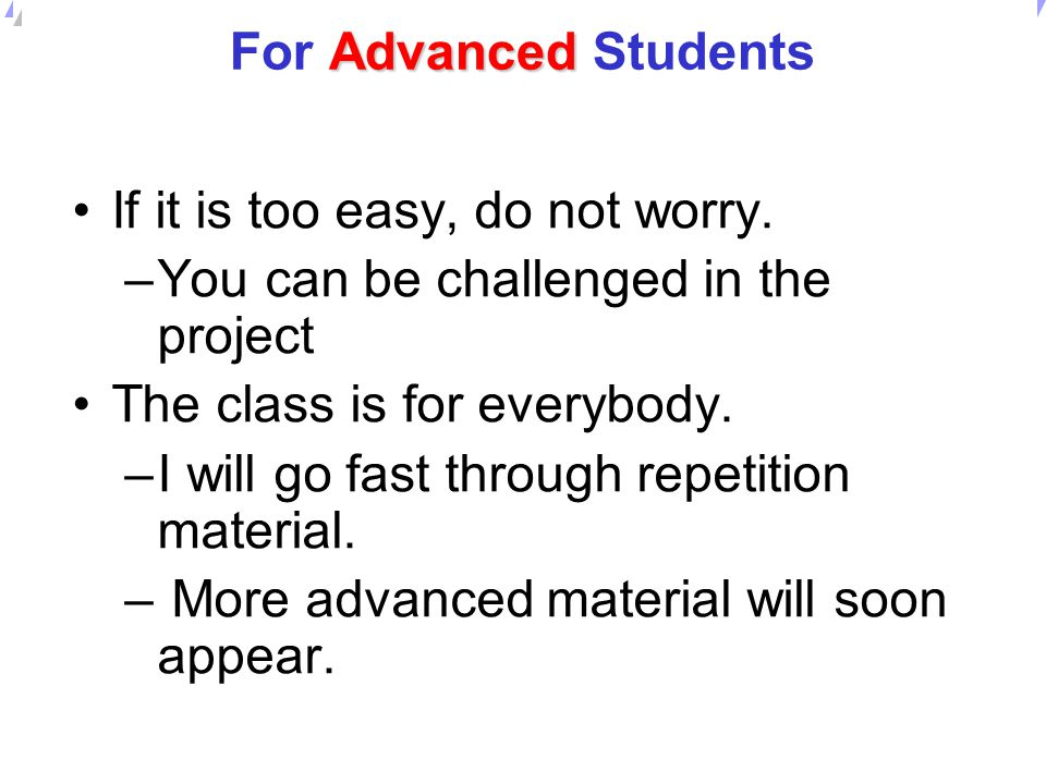 For Advanced Students If it is too easy, do not worry. You can be challenged in the project. The class is for everybody.