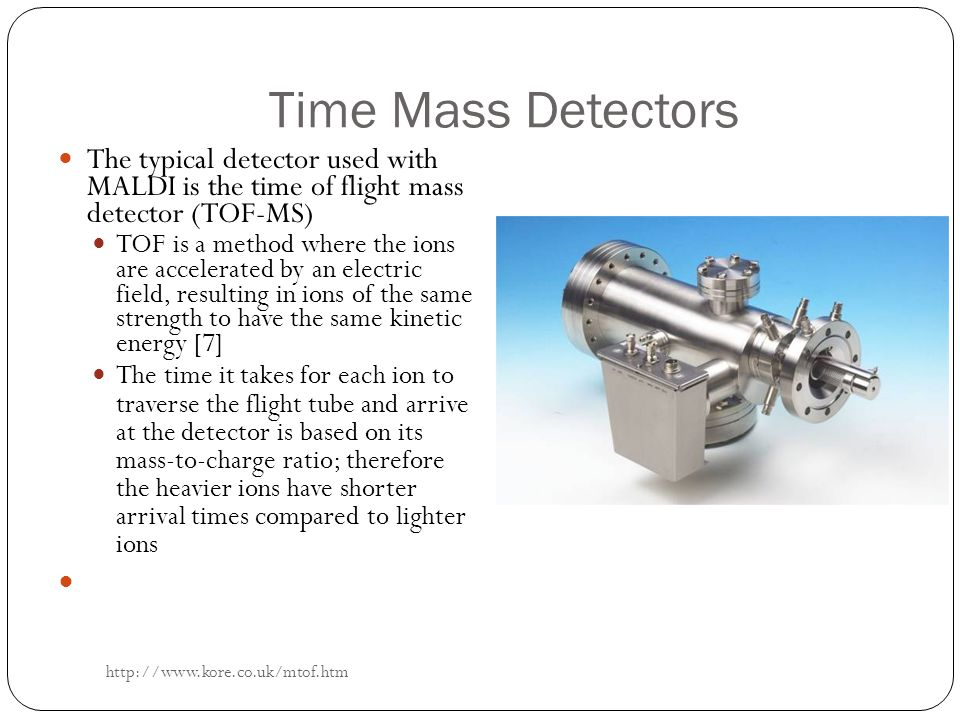 Time Mass Detectors The typical detector used with MALDI is the time of flight mass detector (TOF-MS)