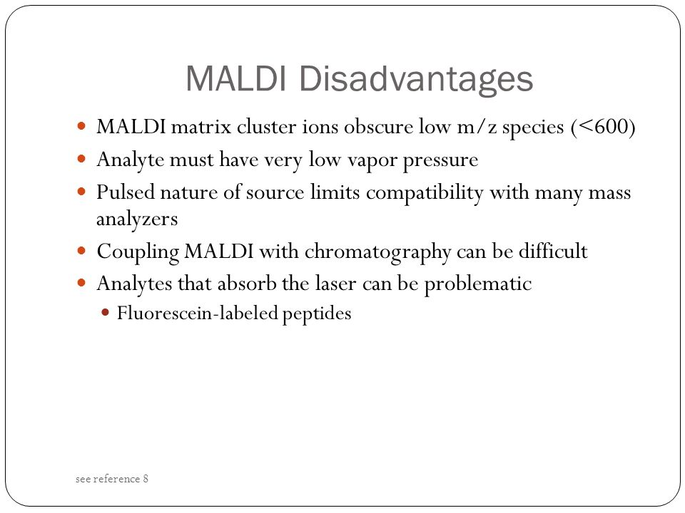 MALDI Disadvantages MALDI matrix cluster ions obscure low m/z species (<600) Analyte must have very low vapor pressure.