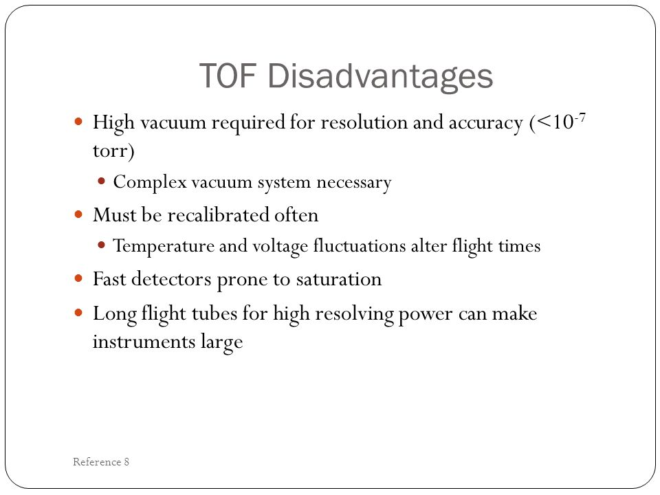TOF Disadvantages High vacuum required for resolution and accuracy (<10-7 torr) Complex vacuum system necessary.