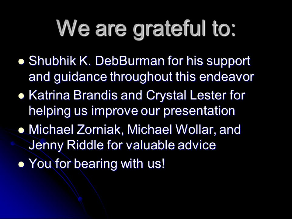 We are grateful to: Shubhik K. DebBurman for his support and guidance throughout this endeavor.