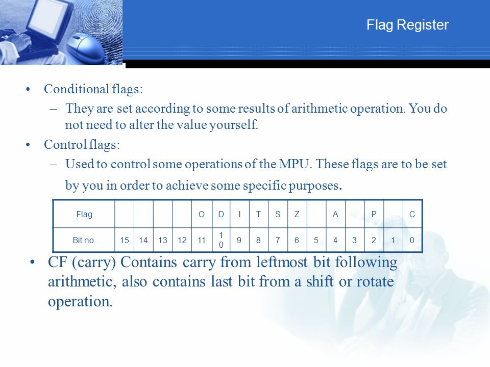 Flag Register Conditional flags: They are set according to some results of arithmetic operation. You do not need to alter the value yourself.
