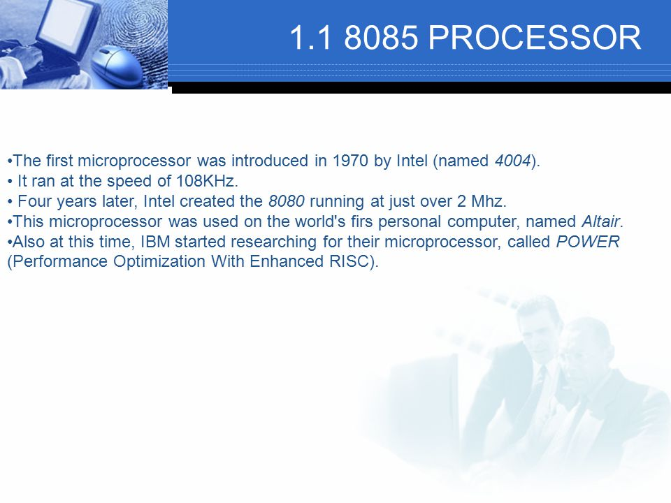 1.1 8085 PROCESSOR The first microprocessor was introduced in 1970 by Intel (named 4004). It ran at the speed of 108KHz.