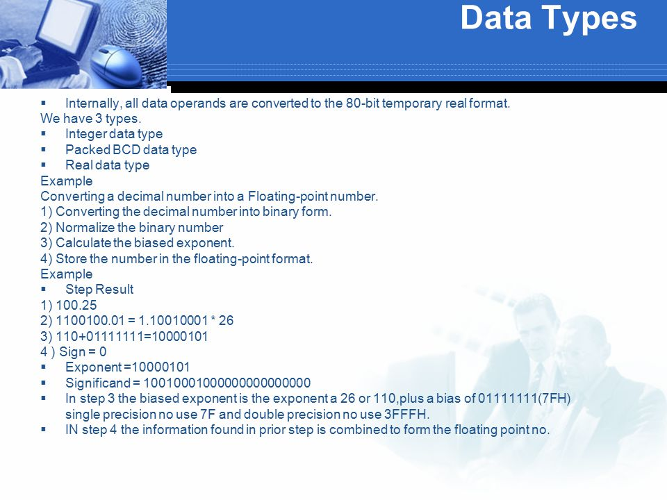 Data Types Internally, all data operands are converted to the 80-bit temporary real format. We have 3 types.