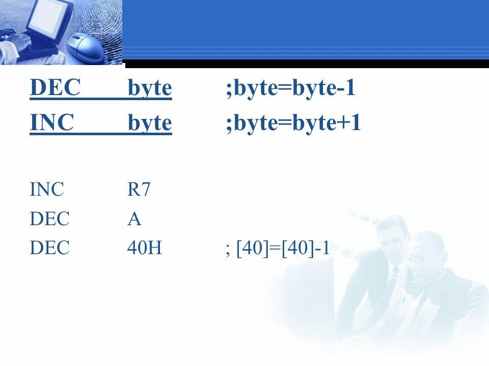 DEC byte ;byte=byte-1 INC byte ;byte=byte+1 INC R7 DEC A
