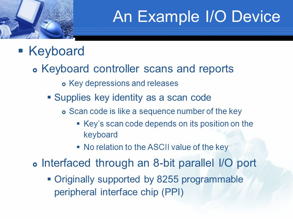An Example I/O Device Keyboard Keyboard controller scans and reports