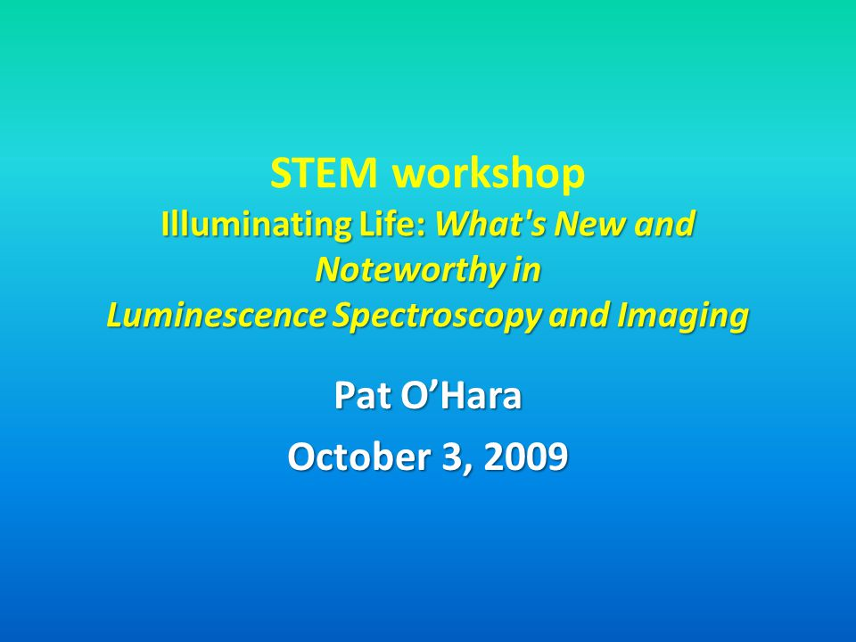 STEM workshop Illuminating Life: What s New and Noteworthy in Luminescence Spectroscopy and Imaging