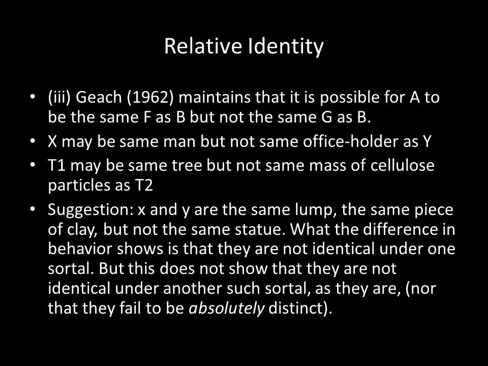 Relative Identity (iii) Geach (1962) maintains that it is possible for A to be the same F as B but not the same G as B.