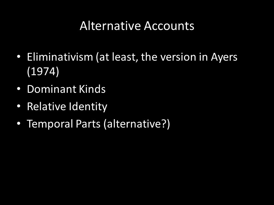 Alternative Accounts Eliminativism (at least, the version in Ayers (1974) Dominant Kinds. Relative Identity.