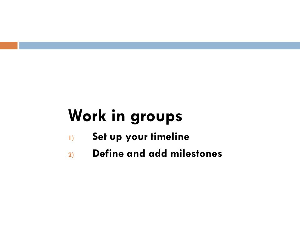 Work in groups Set up your timeline Define and add milestones
