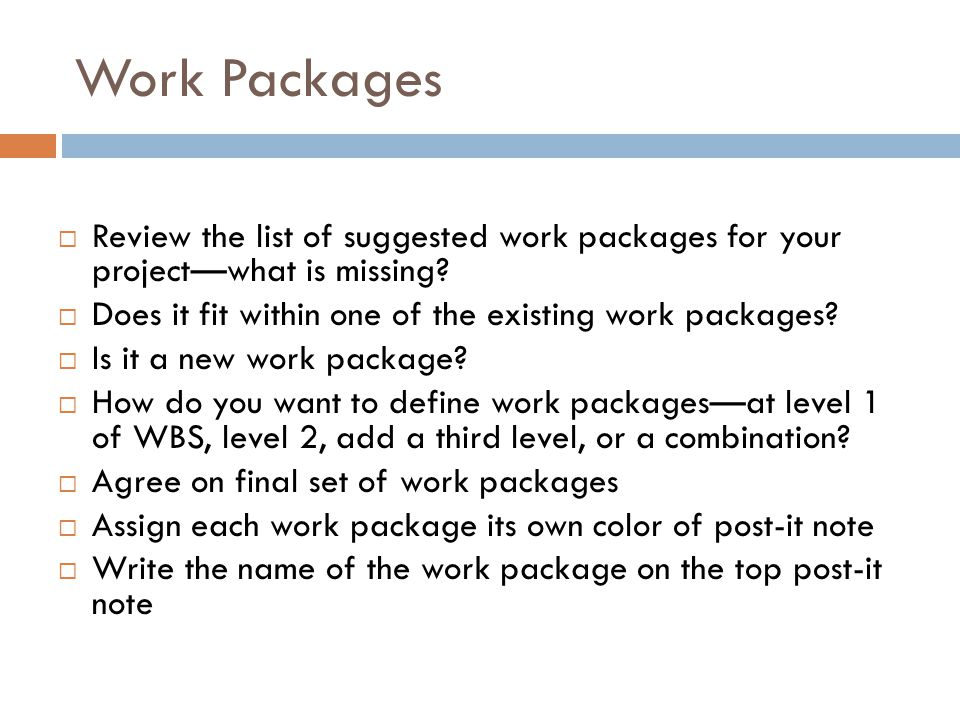 Work Packages Review the list of suggested work packages for your project—what is missing Does it fit within one of the existing work packages