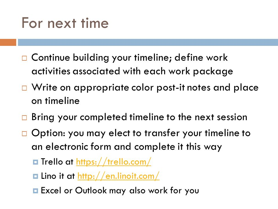 For next time Continue building your timeline; define work activities associated with each work package.