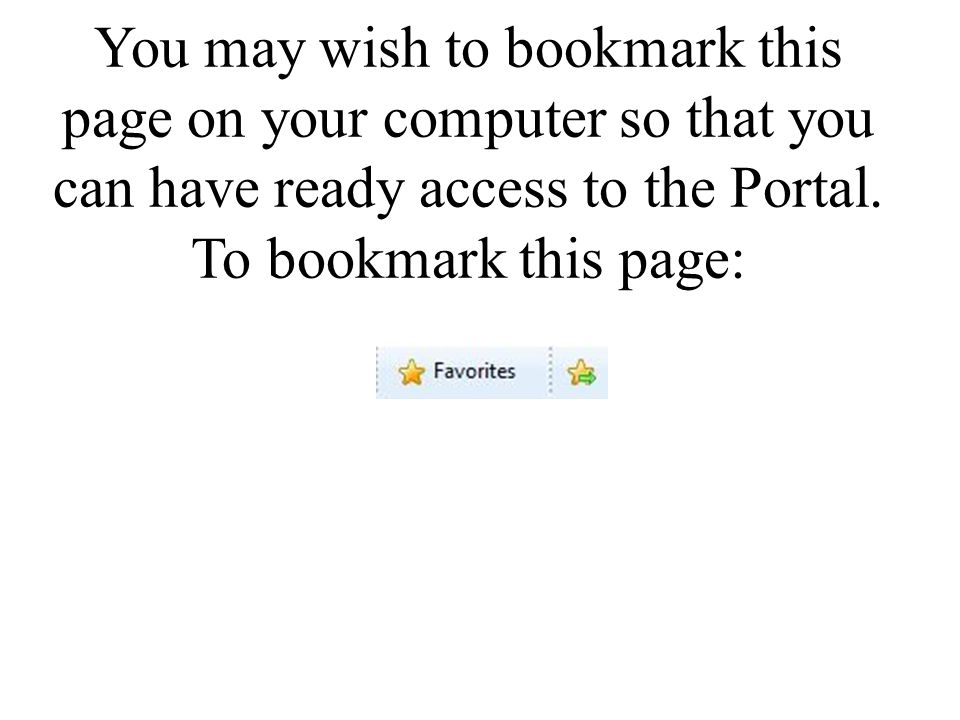 You may wish to bookmark this page on your computer so that you can have ready access to the Portal.