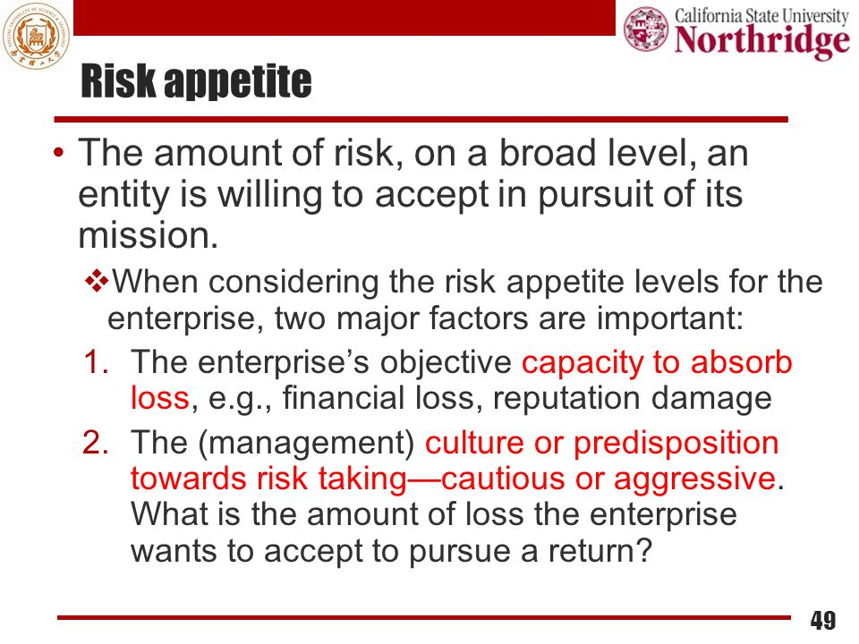 Risk appetite The amount of risk, on a broad level, an entity is willing to accept in pursuit of its mission.