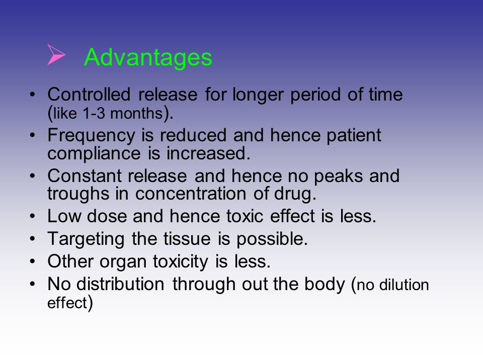 Advantages Controlled release for longer period of time (like 1-3 months). Frequency is reduced and hence patient compliance is increased.