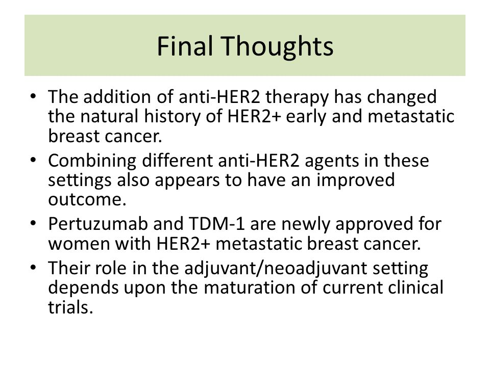 Final Thoughts The addition of anti-HER2 therapy has changed the natural history of HER2+ early and metastatic breast cancer.