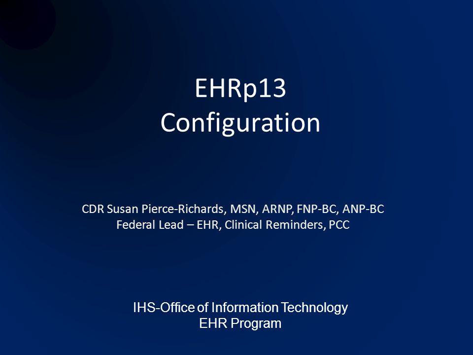 EHRp13 Configuration CDR Susan Pierce-Richards, MSN, ARNP, FNP-BC, ANP-BC. Federal Lead – EHR, Clinical Reminders, PCC.