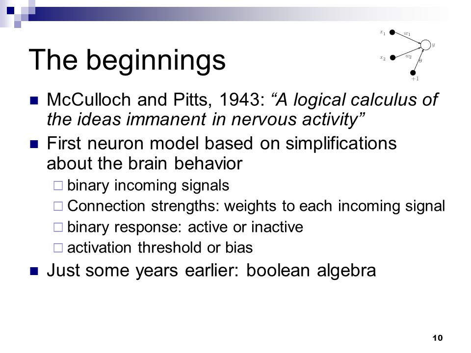 The beginnings McCulloch and Pitts, 1943: A logical calculus of the ideas immanent in nervous activity