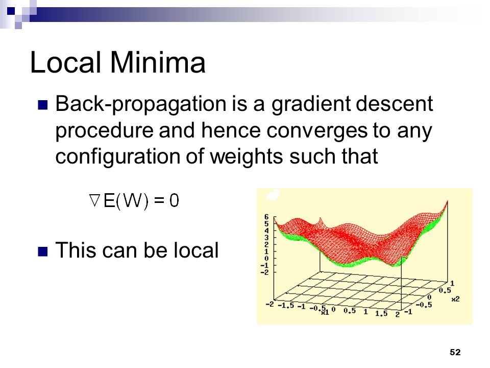 Local Minima Back-propagation is a gradient descent procedure and hence converges to any configuration of weights such that.