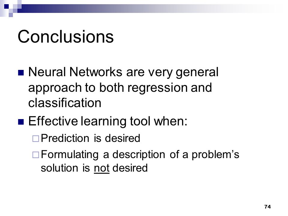 Conclusions Neural Networks are very general approach to both regression and classification. Effective learning tool when: