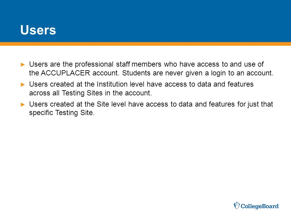 Users Users are the professional staff members who have access to and use of the ACCUPLACER account. Students are never given a login to an account.