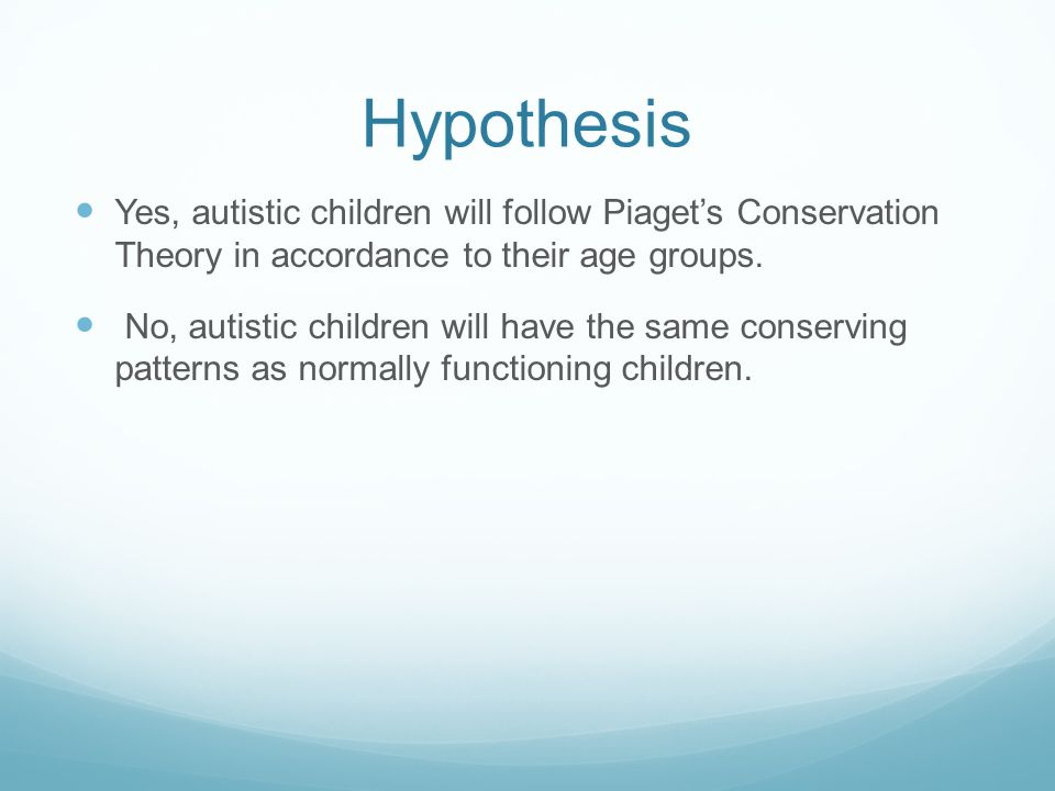 Hypothesis Yes, autistic children will follow Piaget's Conservation Theory in accordance to their age groups.