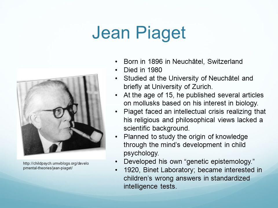 Jean Piaget Born in 1896 in Neuchâtel, Switzerland Died in 1980