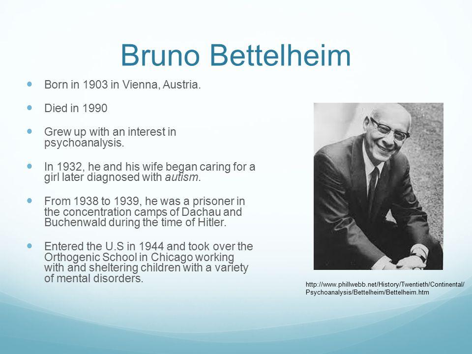 Bruno Bettelheim Born in 1903 in Vienna, Austria. Died in 1990