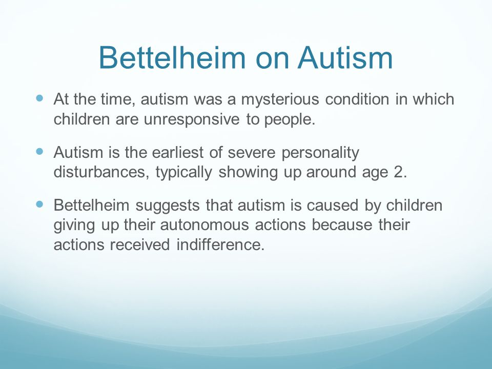Bettelheim on Autism At the time, autism was a mysterious condition in which children are unresponsive to people.