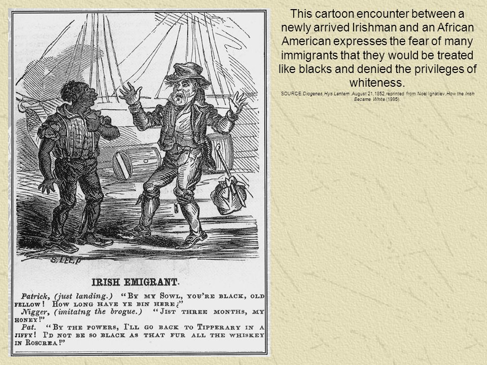 This cartoon encounter between a newly arrived Irishman and an African American expresses the fear of many immigrants that they would be treated like blacks and denied the privileges of whiteness.