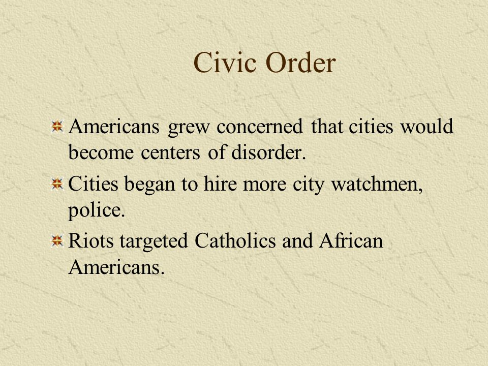 Civic Order Americans grew concerned that cities would become centers of disorder. Cities began to hire more city watchmen, police.