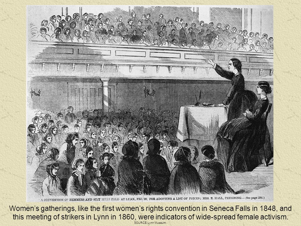 Women's gatherings, like the first women's rights convention in Seneca Falls in 1848, and this meeting of strikers in Lynn in 1860, were indicators of wide-spread female activism.