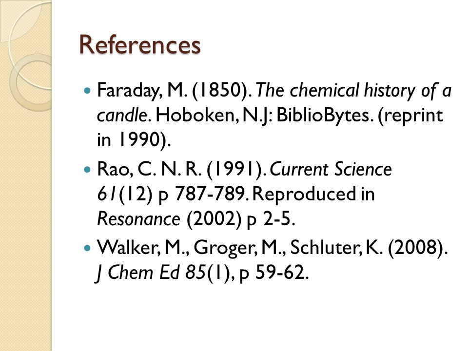References Faraday, M. (1850). The chemical history of a candle. Hoboken, N.J: BiblioBytes. (reprint in 1990).