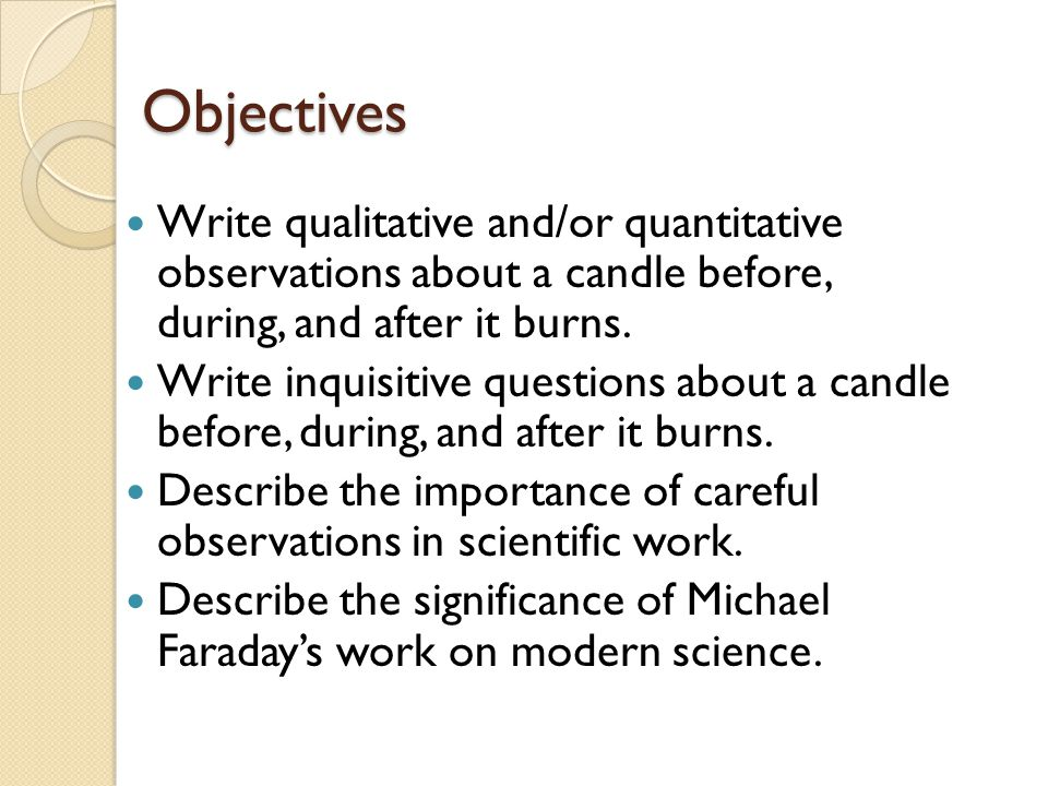 Objectives Write qualitative and/or quantitative observations about a candle before, during, and after it burns.