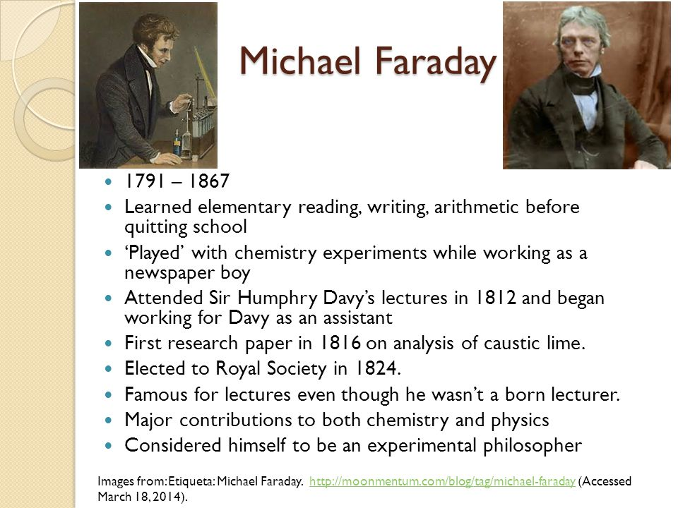 Michael Faraday 1791 – 1867. Learned elementary reading, writing, arithmetic before quitting school.