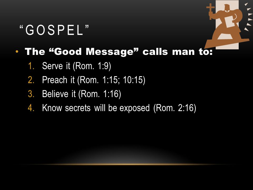 Gospel The Good Message calls man to: Serve it (Rom. 1:9)