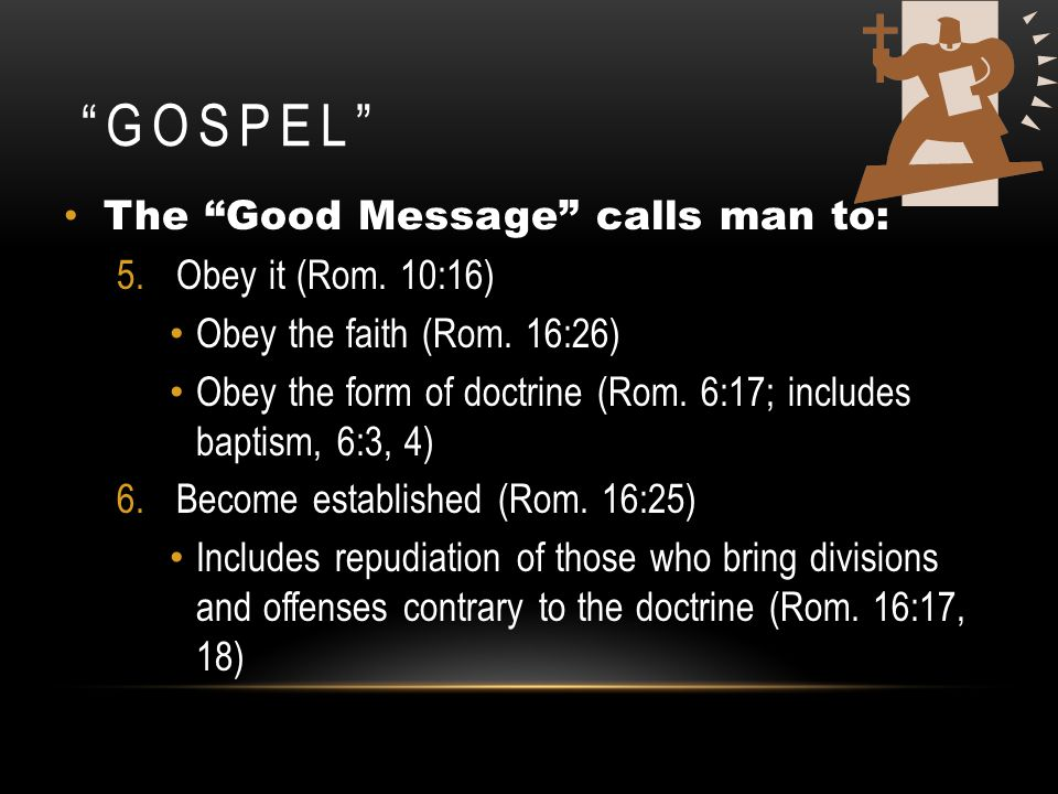 Gospel The Good Message calls man to: Obey it (Rom. 10:16)