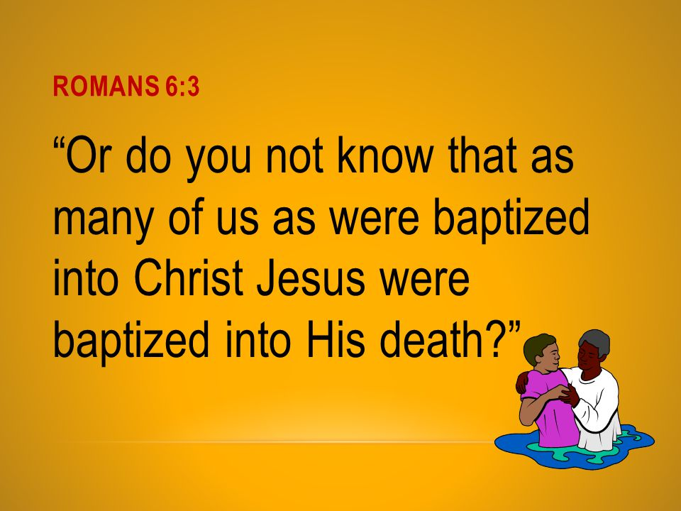 Romans 6:3 Or do you not know that as many of us as were baptized into Christ Jesus were baptized into His death