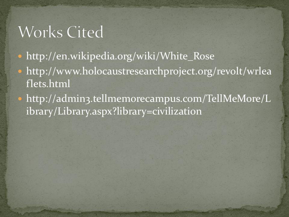 Works Cited http://en.wikipedia.org/wiki/White_Rose