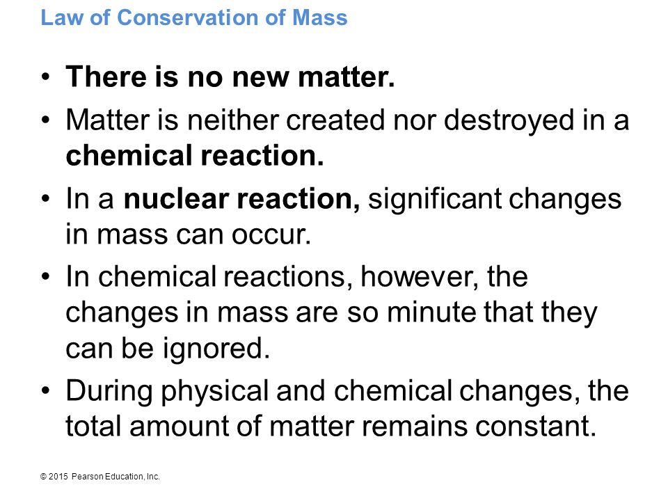 Matter is neither created nor destroyed in a chemical reaction.