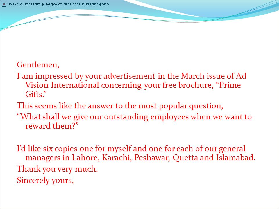 Gentlemen, I am impressed by your advertisement in the March issue of Ad Vision International concerning your free brochure, Prime Gifts. This seems like the answer to the most popular question, What shall we give our outstanding employees when we want to reward them I'd like six copies one for myself and one for each of our general managers in Lahore, Karachi, Peshawar, Quetta and Islamabad.