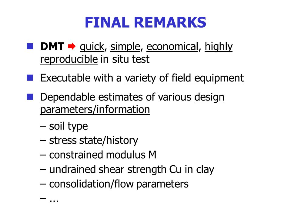 FINAL REMARKS DMT  quick, simple, economical, highly reproducible in situ test. Executable with a variety of field equipment.