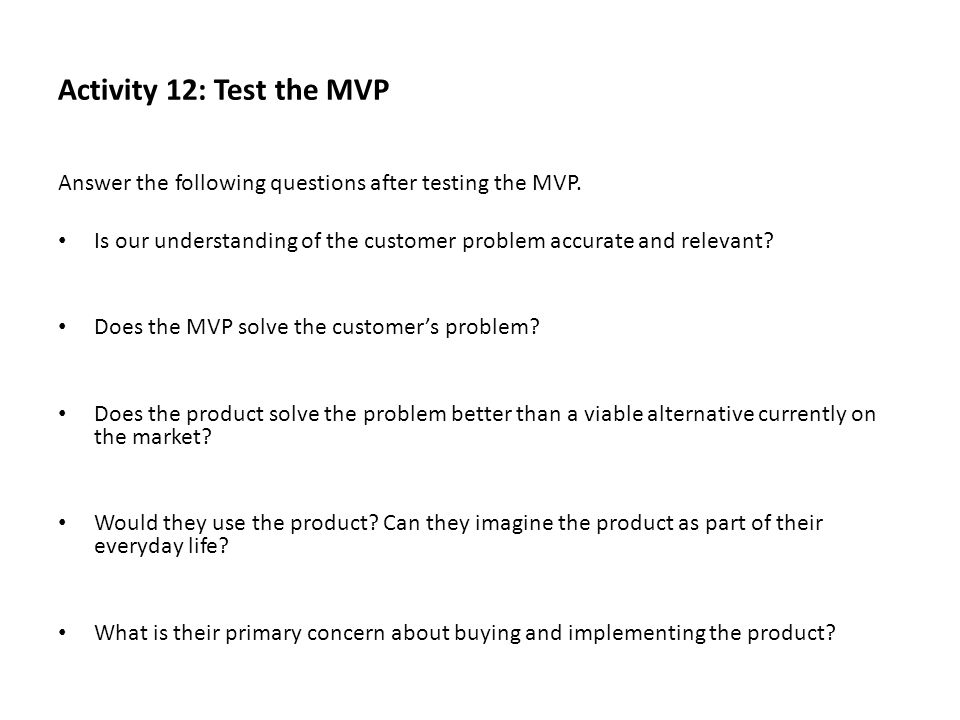 Activity 12: Test the MVP Answer the following questions after testing the MVP. Is our understanding of the customer problem accurate and relevant