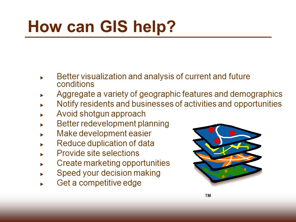 How can GIS help Better visualization and analysis of current and future conditions. Aggregate a variety of geographic features and demographics.