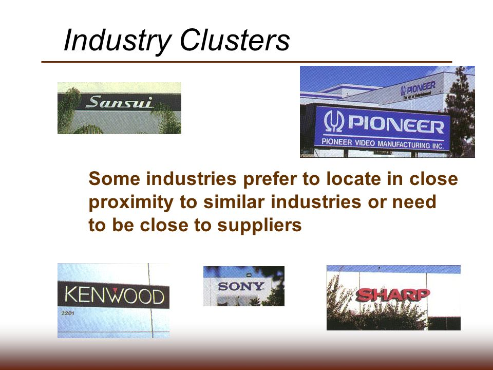 Industry Clusters Some industries prefer to locate in close proximity to similar industries or need to be close to suppliers.